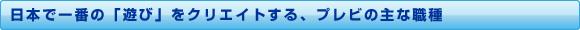 日本で一番の「遊び」をクリエイトする、プレビの主な職種